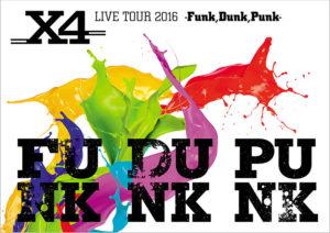X4  「LIVE TOUR 2016 -Funk,Dunk,Punk-』」
